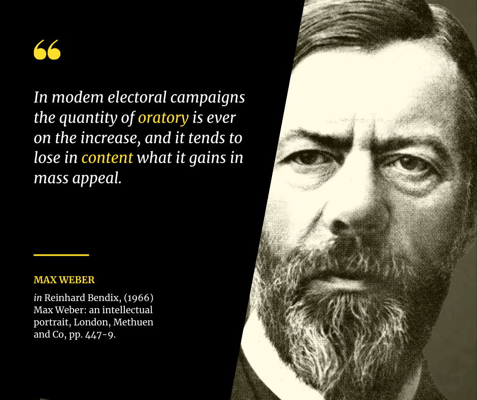 Max Weber: modem electoral campaigns the quantity of oratory is ever on the increase, and it tends to lose in content what it gains in mass appeal.